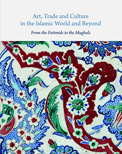 Art, Trade, and Culture in the Islamic World and Beyond: From the Fatimids to the Mughals (Gingko Library Art)