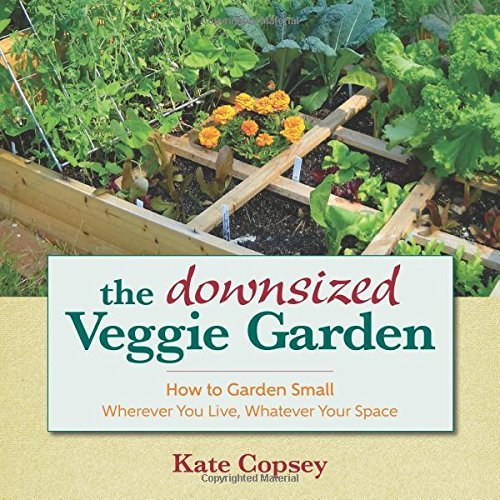 The Downsized Veggie Garden: How to Garden Small - Wherever You Live, Whatever Your Space by Kate Copsey (2016-02-15) (Garden Veggie)