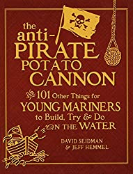 The Anti-Pirate Potato Cannon And 101 Other Things for Young Mariners to Build, Try & Do on the Water