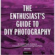 The Enthusiast's Guide to Diy Photography: 50 Projects, Hacks, Techniques, and Inexpensive Solutions for Getting Great Photos