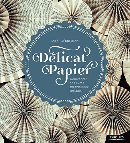 Délicat papier: Réinventer ses livres en créations uniques