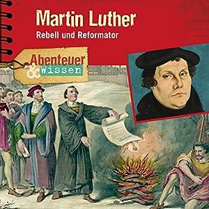 Martin Luther: Rebell und Reformator (Abenteuer & Wissen)