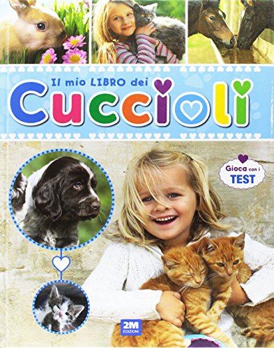 Il mio libro dei cuccioli. Un libro per scoprire e conoscere il mondo dei cuccioli. con tante immagini, curiosità e test. Ediz. illustrata