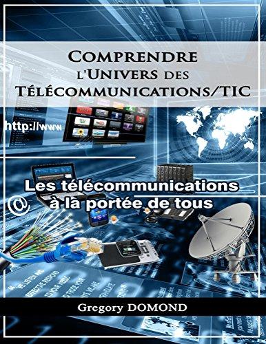 Comprendre l'Univers des Telecommunications/TIC:  Les Télécommunications à la portée de tous par Gregory Domond