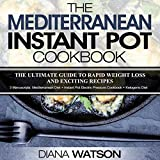 The Mediterranean Instant Pot Cookbook: The Ultimate Guide to Rapid Weight Loss with Exciting Recipes