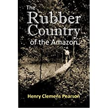 The Rubber Country of the Amazon: A Detailed Description of the Great Rubber Industry of the Amazon Valley, which Comprises the Brazilian States of Pará, ... and Matto Grosso (1911) (English Edition)