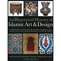 An Illustrated History of the Islamic Art & Design: An Introduction to the Art of Islam, Including Calligraphy, Tiles, Ceramics, Glass, Stone, Carvings, Metalwork, Costume and Carpets