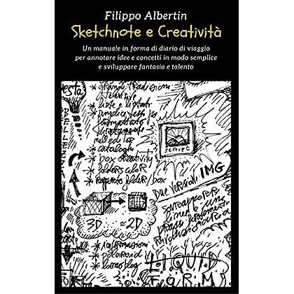 Sketchnote E Creatività: Un Manuale In Forma Di Diario Di Viaggio Per Annotare Idee E Concetti In Modo Semplice E Sviluppare Fantasia E Talento (Fantasie Creative Vol. 1)