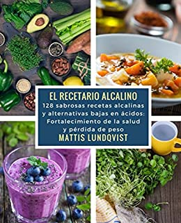 El recetario alcalino: 128 sabrosas recetas alcalinas y alternativas bajas en ácidos: Frotalecimiento de la salud y périda de peso