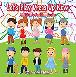 Let's Play Dress Up Now / Children's Fashion Books eBook: Baby Professor