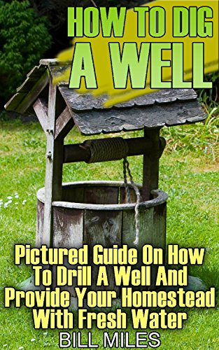 How To Dig A Well: Pictured Guide On How To Drill A Well And Provide Your Homestead With Fresh Water: (How To Drill A Well) (English Edition)