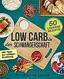 Low Carb in der Schwangerschaft: Das Kochbuch mit 50 gesunden und leckeren Rezepten - Wie Sie sich während der Schwangerschaft richtig ernähren