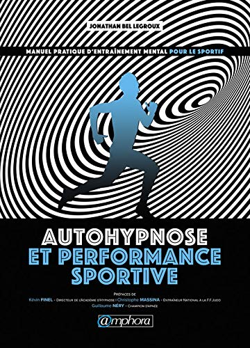 Autohypnose et performance sportive: Manuel pratique d'entraînement mental pour le sportif par Jonathan Bel Legroux