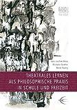 Theatrales Lernen als philosophische Praxis in Schule und Freizeit (Lingener Beiträge zur Theaterpädagogik)