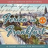 Learn German With Stories: Ferien in Frankfurt. 10 Short Stories for Beginners