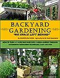 BACKYARD GARDENING: No Space Left Behind - Turn a 1/4 Acre Backyard Into a Mega-Garden; Raised beds, hydroponic grow system, backyard vegetable garden