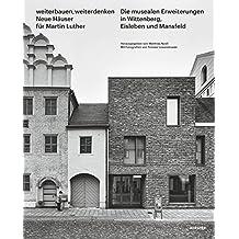 Weiterbauen, Weiterdenken - Neue Häuser für Martin Luther: Die musealen Erweiterungen in Wittenberg, Eisleben und Mansfeld