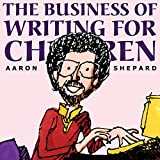 The Business of Writing for Children: An Award-Winning Author's Tips on Writing Children's Books and Publishing Them, or How to Write, Publish, and Promote a Book for Kids