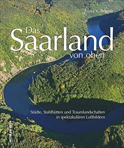 Das Saarland von oben. Städte, Stahlhütten und Traumlandschaften in spektakulären Luftbildern. Luftaufnahmen entlang von Blies und Saar laden ein, das Saarland mit ganz neuen Augen zu sehen.