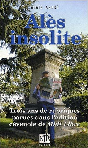 Alès insolite : Trois ans de rubriques parues dans l'édition cévenole de Midi Libre par Alain André