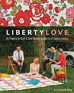 Liberty Love: 25 Projects to Quilt & Sew Featuring Liberty of London Fabrics par [Abegg, Alexia Marcelle]