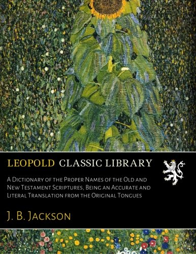 A Dictionary of the Proper Names of the Old and New Testament Scriptures, Being an Accurate and Literal Translation from the Original Tongues por J. B. Jackson