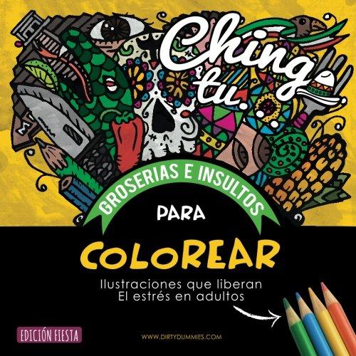 Chinga tu... Groserias e Insultos Para Colorear: Ilustraciones que liberan el estres en adultos (Dirty Dummies en Castellano)