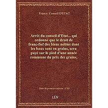 Arrêt du conseil d'Etat... qui ordonne que le droit de franc-fief des biens nobles dont les baux son