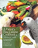 A Parrots Fine Cuisine Cookbook: and Nutritional Guide