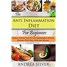 The Anti Inflammation Diet for Beginners: Reduce Arthritis and Prevent Inflammation Diseases With These Delicious