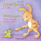 Little Bunny - I Can... , Petit-Lapin - Tout ce que je sais faire: Picture book English-French (bilingual) 2+ years: Volume 1 (Little Bunny - Petit-Lapin - English-French (bilingual))