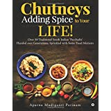 Chutneys – Adding Spice to Your Life!: Over 50 Traditional South Indian 'Pacchadis' Handed over Generations, Sprinkled with S