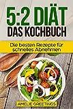 5:2 Diät - Das Kochbuch: Die besten Rezepte für schnelles Abnehmen (5:2 Rezepte, Intermittierendes Fasten, Abnehmen ohne Jojo-Effekt, 16:8 Diät)