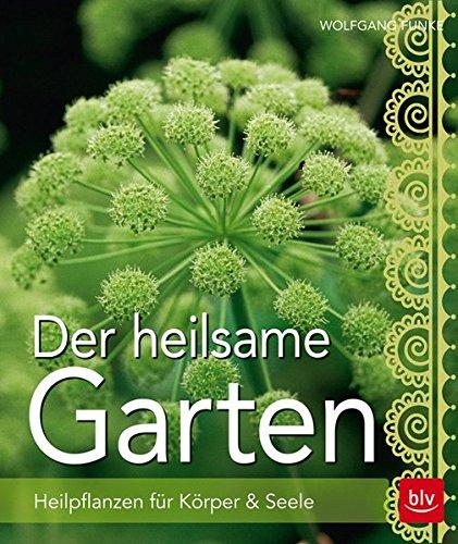 Der heilsame Garten: Heilpflanzen selbst anbauen