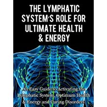 The Lymphatic's System Role for Ultimate Health and Energy: An Easy Guide to Activating the Lymphatic System, Optimum Health & Energy and Curing Disorders (English Edition)