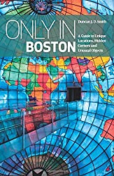 Only in Boston: A Guide to Unique Locations, Hidden Corners and Unusual Objects (Only in Guides)