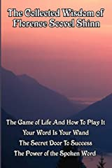 The Collected Wisdom of Florence Scovel Shinn: The Game of Life And How To Play It,: Your Word Is Your Wand, The Secret Door To Success, The Power of the Spoken Word Paperback