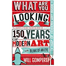 What Are You Looking At?: 150 Years of Modern Art in the Blink of an Eye by Will Gompertz (2012-09-06)