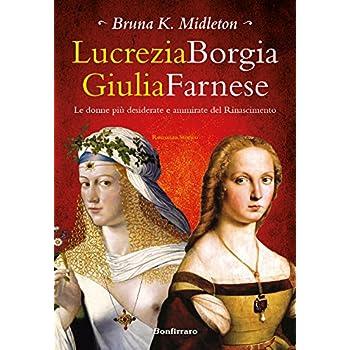 Lucrezia Borgia, Giulia Farnese. Le Donne Più Desiderate Del Rinascimento