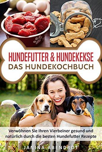 Hundefutter & Hundekekse - Das Hundekochbuch: Verwöhnen Sie Ihren Vierbeiner gesund und natürlich durch die besten Hundefutter Rezepte (Hundefutter selbstgemacht, Hundefutter kochen, Hundeernährung)