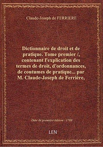 Dictionnaire de droit et de pratique. Tome premier /, contenant l'explication des termes de droit, par Claude-Joseph de FER