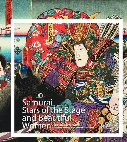 Samurai, Stars of the Stage, and Beautiful Women Kunisada and Kuniyoshi: Masters of the Color Woodblock Print
