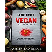 Plant Based Vegan: Instant Cookbook Top 50 Tastiest Vegan Recipes for the Healthiest Lifestyle (plant based cookbook, vegan instant cookbook, plant based diet, vegetarian recipes, (English Edition)