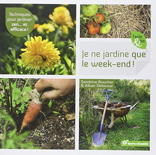 Je ne jardine que le week-end ! : techniques pour jardiner zen... et efficace !