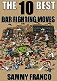 The 10 Best Bar Fighting Moves: Down and Dirty Fighting Techniques to Save Your Ass When Things Get Ugly (The 10 Best Book Series 9)