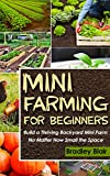 Mini Farming For Beginners: Build A Thriving Backyard Mini Farm, No Matter How Small The Space (Homesteading - Backyard Gardening - Handbook - Organic)