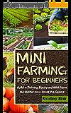 Mini Farming For Beginners: Build A Thriving Backyard Mini Farm, No Matter How Small The Space (Homesteading - Backyard Gardening - Handbook - Organic) (English Edition)