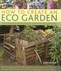 How to Create an Eco Garden: The Practical Guide to Greener, Planet-friendly Gardening