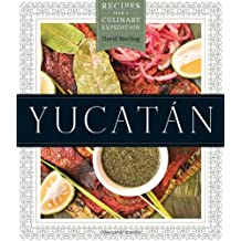 Yucatan: Recipes from a Culinary Expedition (The William and Bettye Nowlin Series in Art, History, and Culture of the Western Hemisphere)