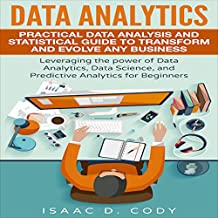 Data Analytics: Practical Data Analysis and Statistical Guide to Transform and Evolve Any Business